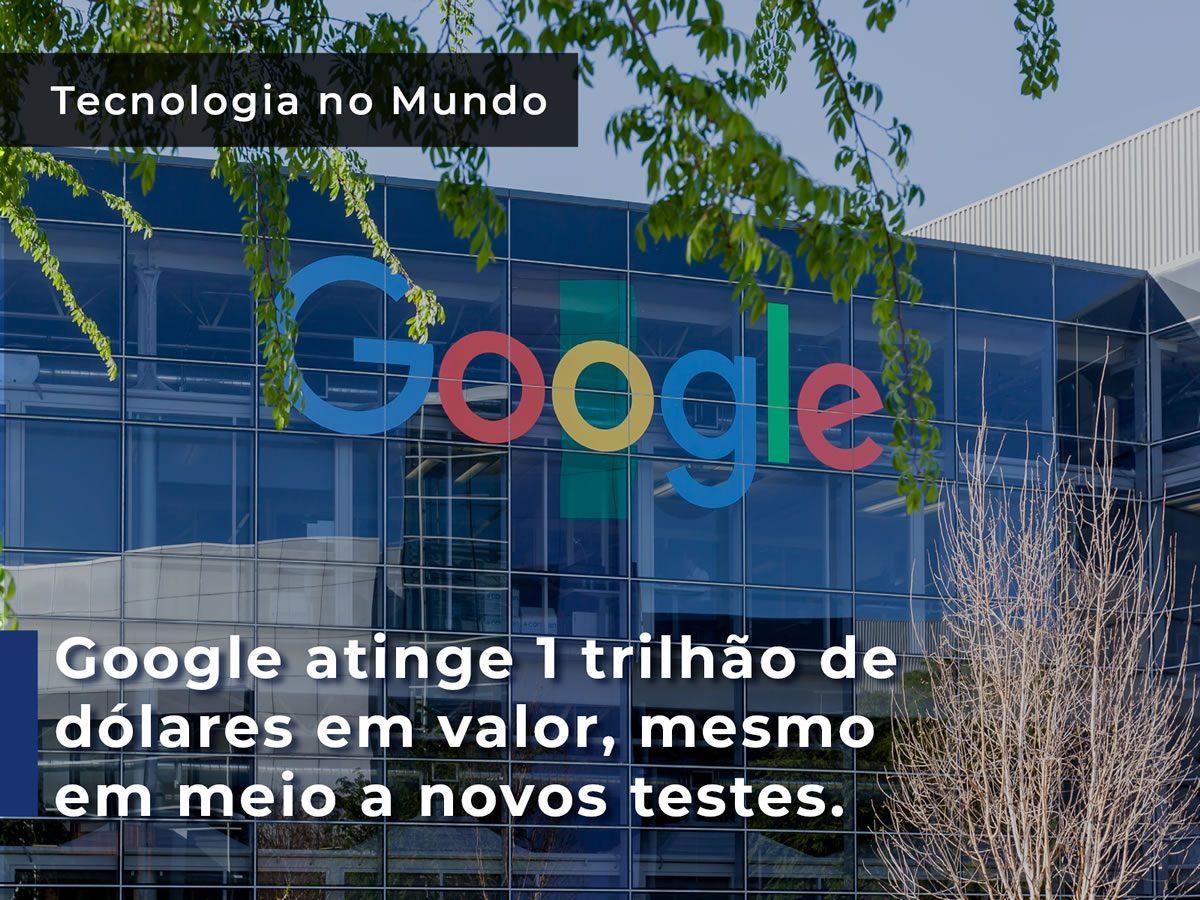 Google atinge 1 trilhão de dólares em valor, mesmo em meio a novos testes